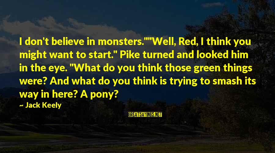 """Pony.mov Sayings By Jack Keely: I don't believe in monsters.""""""""Well, Red, I think you might want to start."""" Pike turned"""
