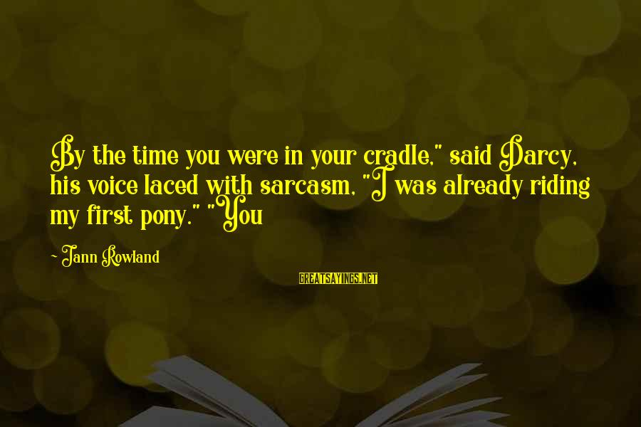 """Pony.mov Sayings By Jann Rowland: By the time you were in your cradle,"""" said Darcy, his voice laced with sarcasm,"""
