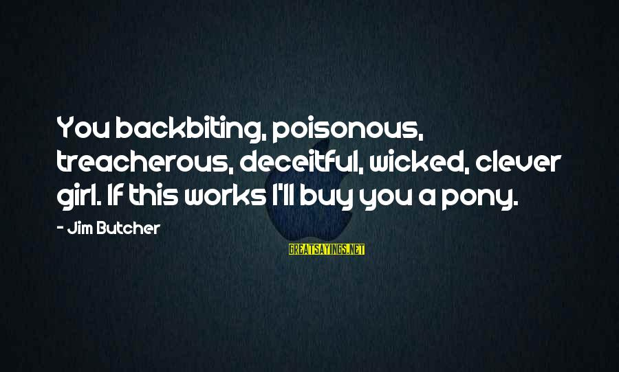 Pony.mov Sayings By Jim Butcher: You backbiting, poisonous, treacherous, deceitful, wicked, clever girl. If this works I'll buy you a