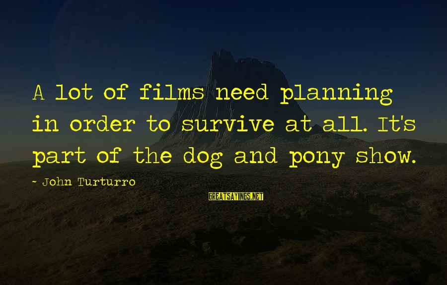 Pony.mov Sayings By John Turturro: A lot of films need planning in order to survive at all. It's part of