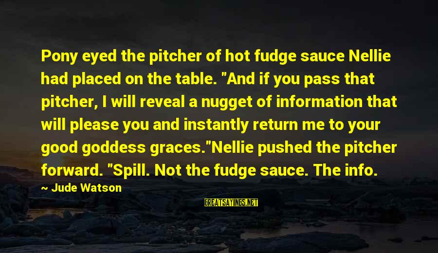 """Pony.mov Sayings By Jude Watson: Pony eyed the pitcher of hot fudge sauce Nellie had placed on the table. """"And"""