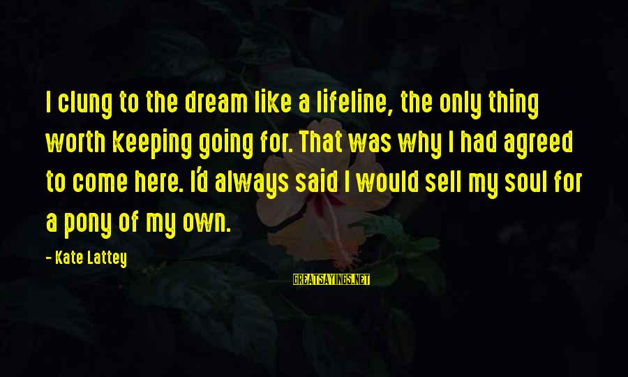 Pony.mov Sayings By Kate Lattey: I clung to the dream like a lifeline, the only thing worth keeping going for.
