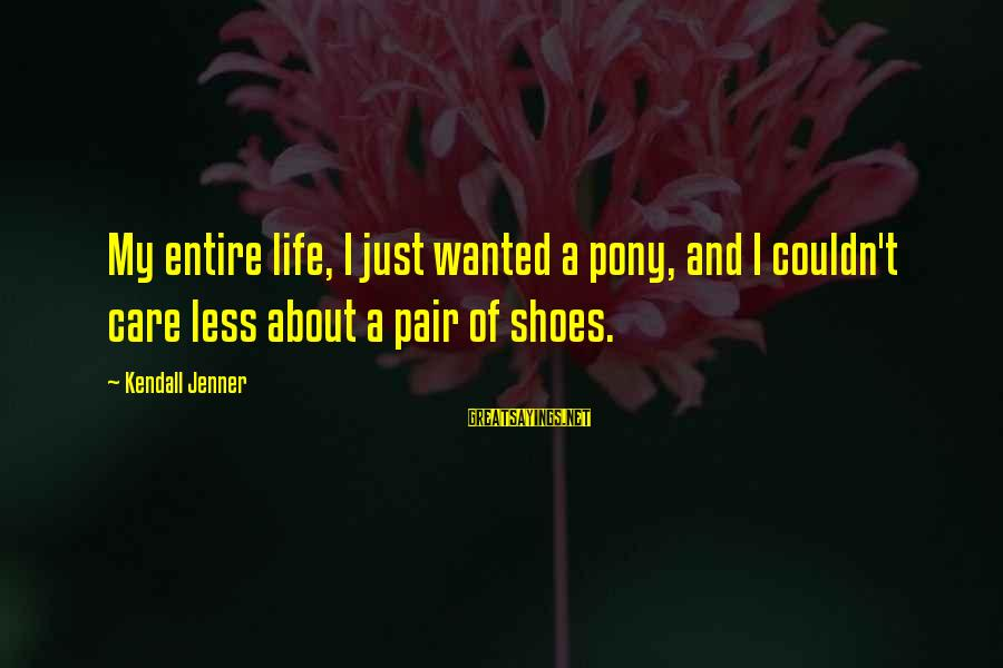Pony.mov Sayings By Kendall Jenner: My entire life, I just wanted a pony, and I couldn't care less about a