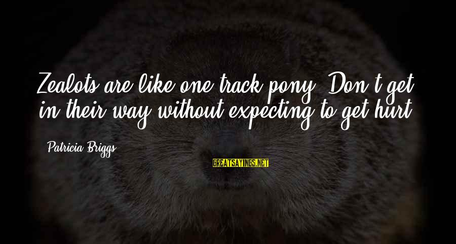 Pony.mov Sayings By Patricia Briggs: Zealots are like one track-pony. Don't get in their way without expecting to get hurt.