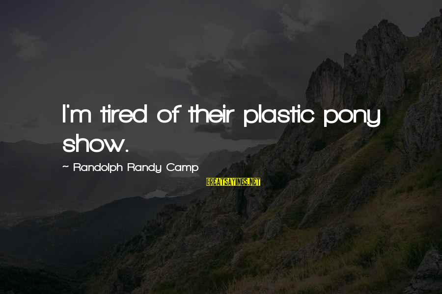 Pony.mov Sayings By Randolph Randy Camp: I'm tired of their plastic pony show.