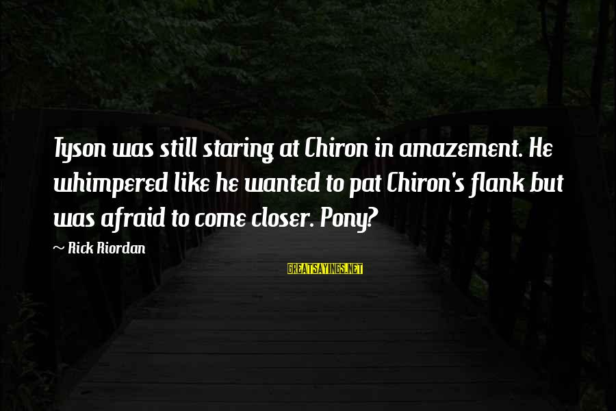 Pony.mov Sayings By Rick Riordan: Tyson was still staring at Chiron in amazement. He whimpered like he wanted to pat