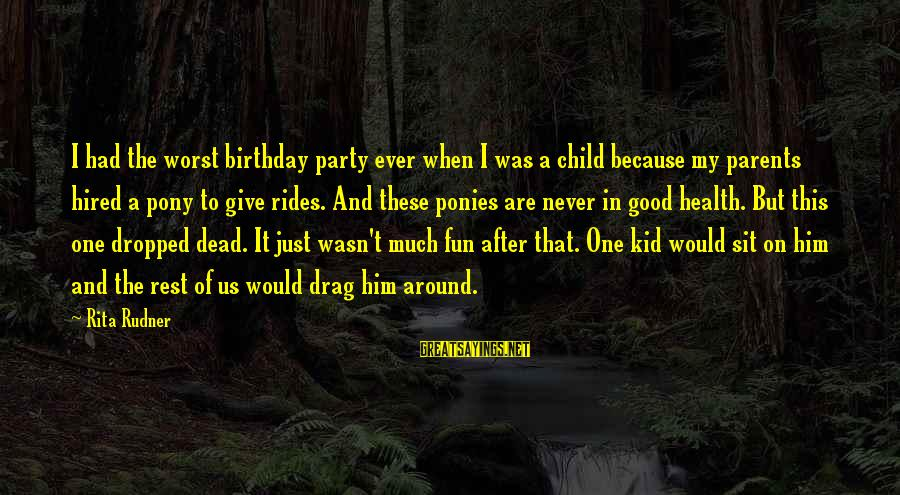 Pony.mov Sayings By Rita Rudner: I had the worst birthday party ever when I was a child because my parents