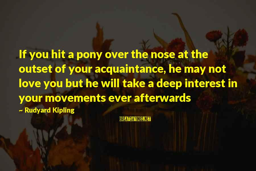 Pony.mov Sayings By Rudyard Kipling: If you hit a pony over the nose at the outset of your acquaintance, he