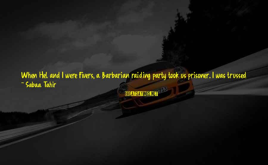 Pony.mov Sayings By Sabaa Tahir: When Hel and I were Fivers, a Barbarian raiding party took us prisoner. I was