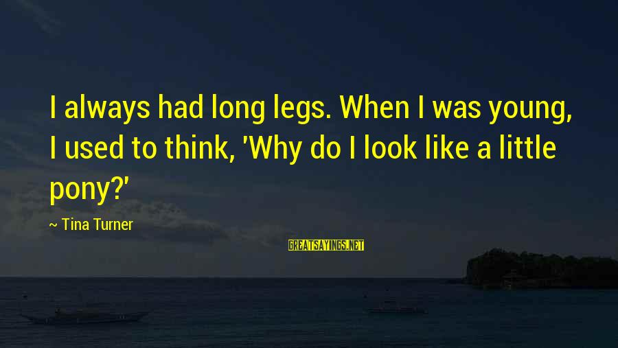 Pony.mov Sayings By Tina Turner: I always had long legs. When I was young, I used to think, 'Why do