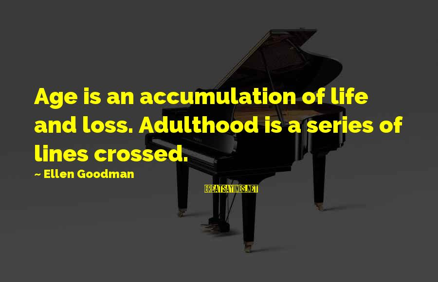 Pooka's Sayings By Ellen Goodman: Age is an accumulation of life and loss. Adulthood is a series of lines crossed.