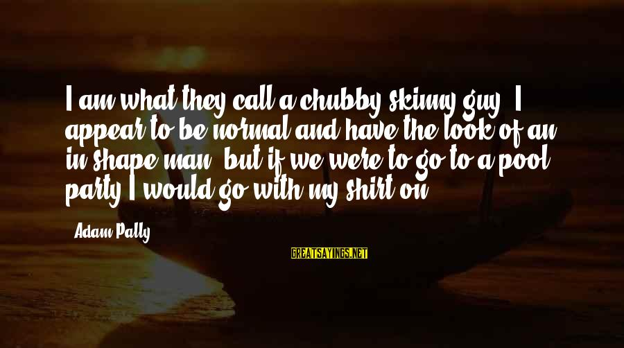 Pool Shirt Sayings By Adam Pally: I am what they call a chubby-skinny guy. I appear to be normal and have