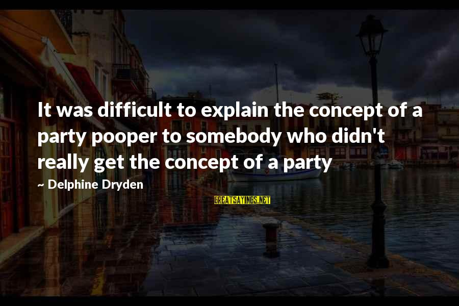 Pooper Sayings By Delphine Dryden: It was difficult to explain the concept of a party pooper to somebody who didn't