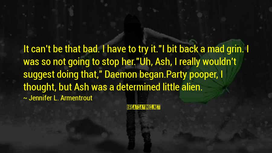 """Pooper Sayings By Jennifer L. Armentrout: It can't be that bad. I have to try it.""""I bit back a mad grin."""