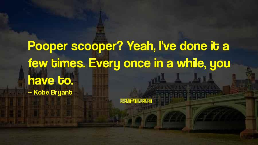 Pooper Sayings By Kobe Bryant: Pooper scooper? Yeah, I've done it a few times. Every once in a while, you