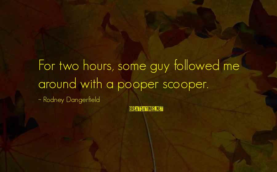 Pooper Sayings By Rodney Dangerfield: For two hours, some guy followed me around with a pooper scooper.