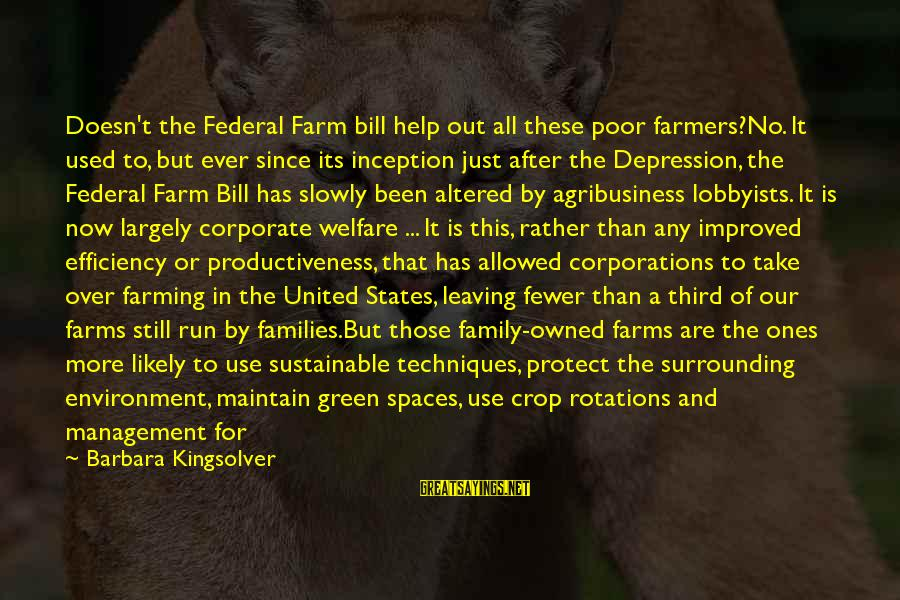 Poor Families Sayings By Barbara Kingsolver: Doesn't the Federal Farm bill help out all these poor farmers?No. It used to, but