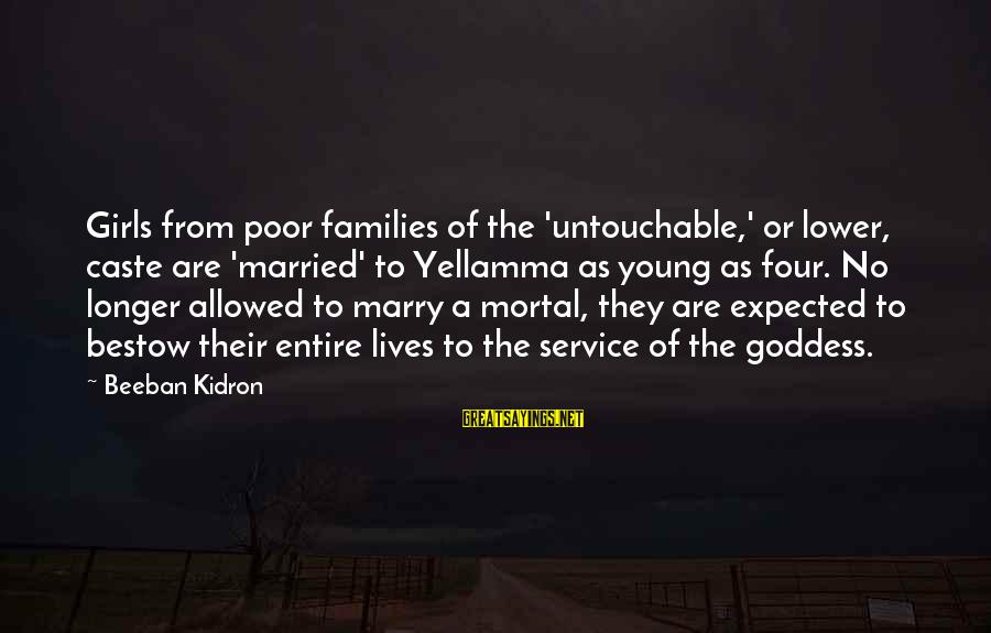 Poor Families Sayings By Beeban Kidron: Girls from poor families of the 'untouchable,' or lower, caste are 'married' to Yellamma as