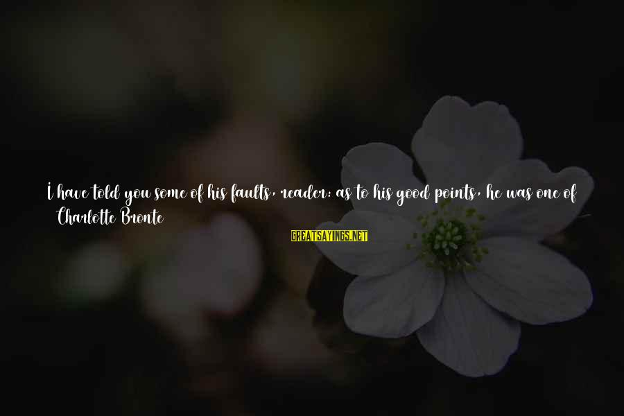 Poor Families Sayings By Charlotte Bronte: I have told you some of his faults, reader: as to his good points, he