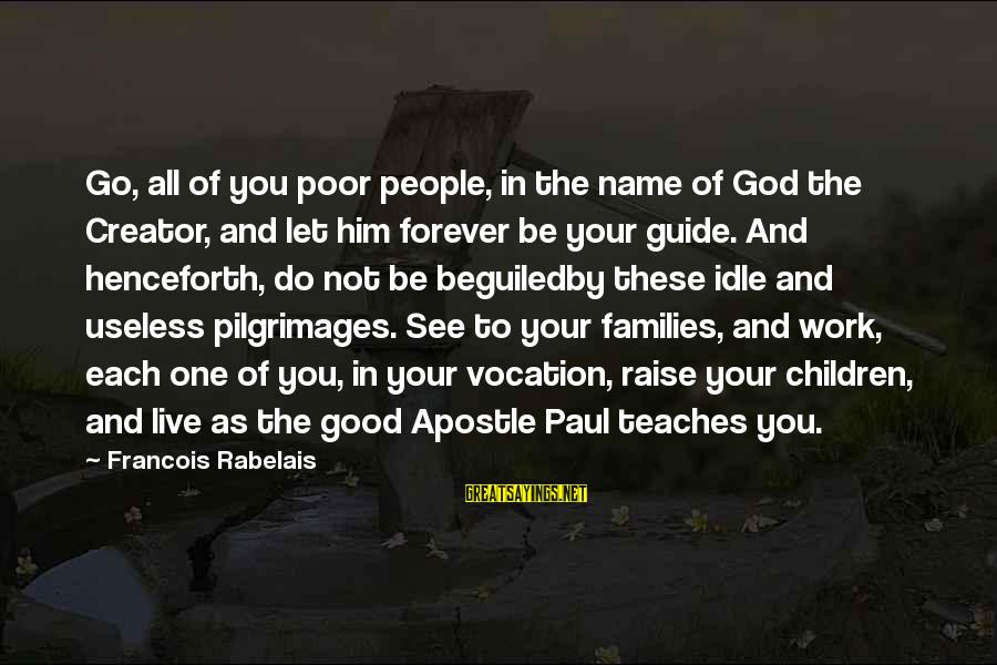 Poor Families Sayings By Francois Rabelais: Go, all of you poor people, in the name of God the Creator, and let