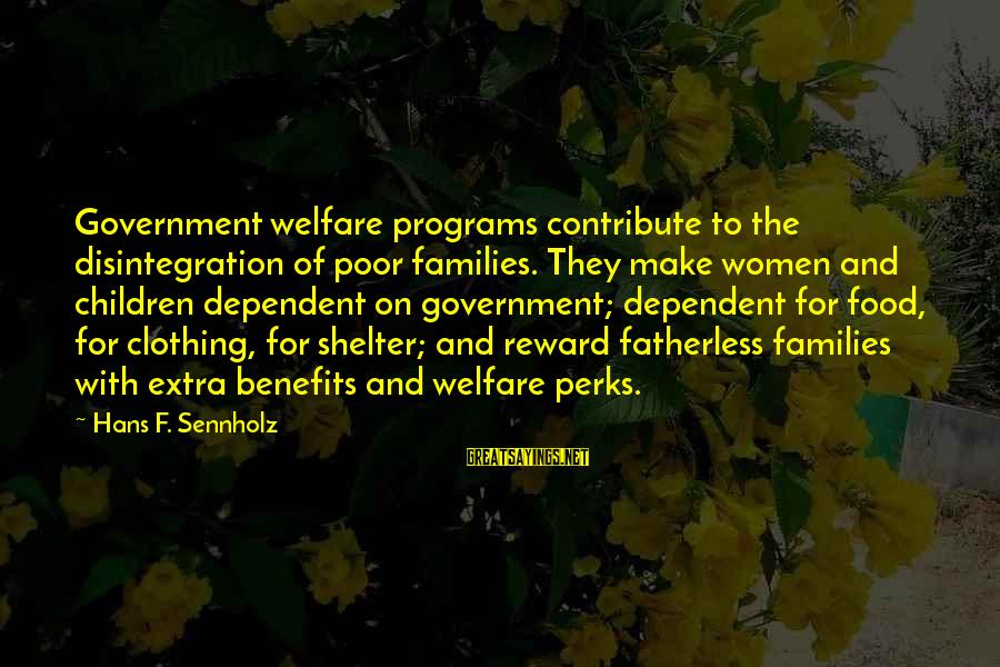Poor Families Sayings By Hans F. Sennholz: Government welfare programs contribute to the disintegration of poor families. They make women and children