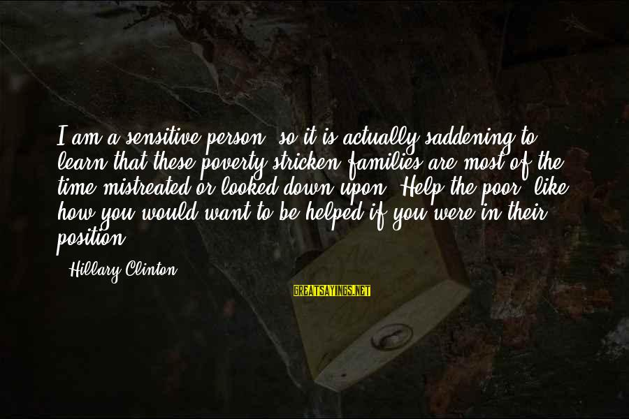 Poor Families Sayings By Hillary Clinton: I am a sensitive person, so it is actually saddening to learn that these poverty-stricken