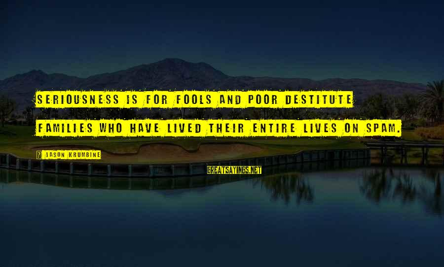 Poor Families Sayings By Jason Krumbine: Seriousness is for fools and poor destitute families who have lived their entire lives on