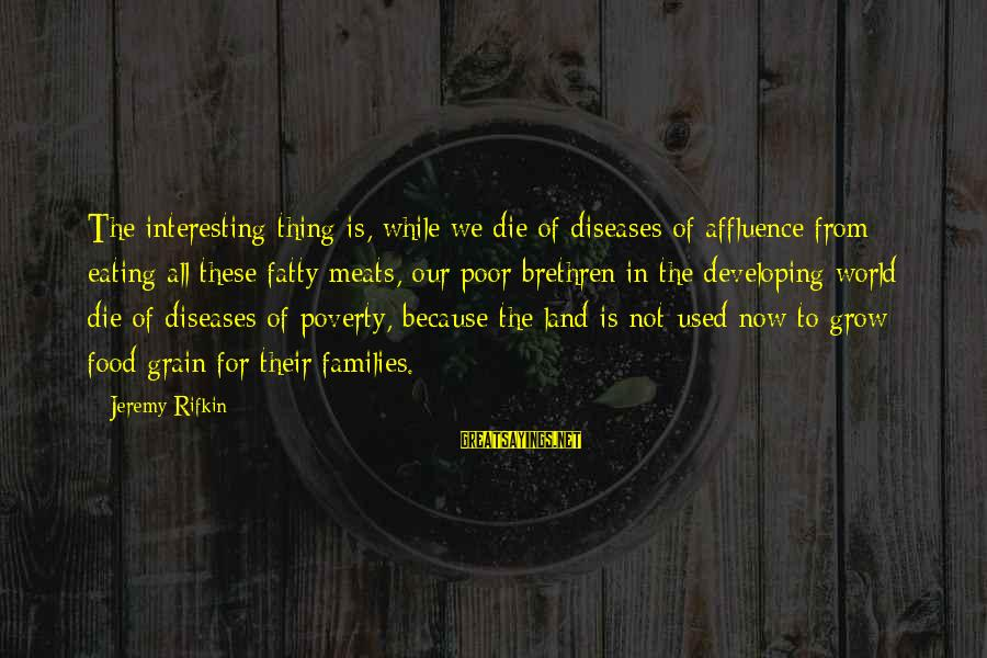 Poor Families Sayings By Jeremy Rifkin: The interesting thing is, while we die of diseases of affluence from eating all these