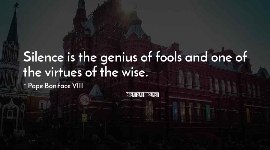 Pope Boniface VIII Sayings: Silence is the genius of fools and one of the virtues of the wise.