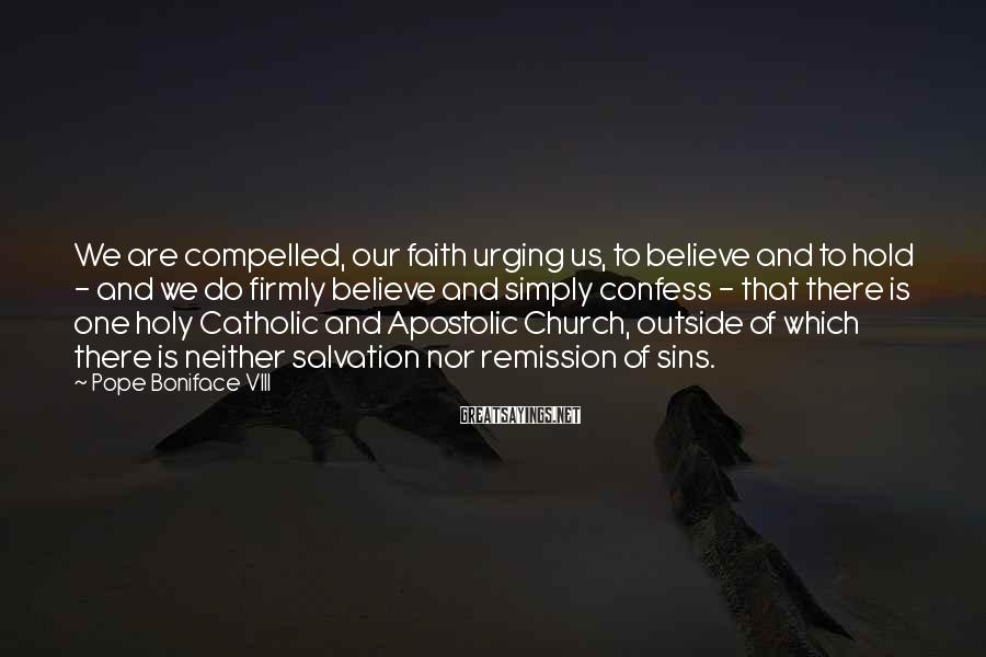 Pope Boniface VIII Sayings: We are compelled, our faith urging us, to believe and to hold - and we
