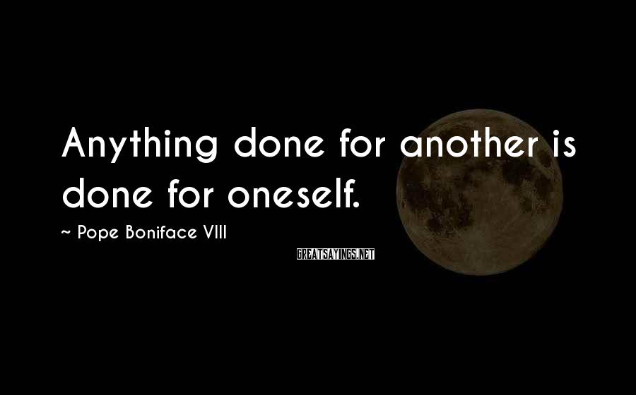 Pope Boniface VIII Sayings: Anything done for another is done for oneself.