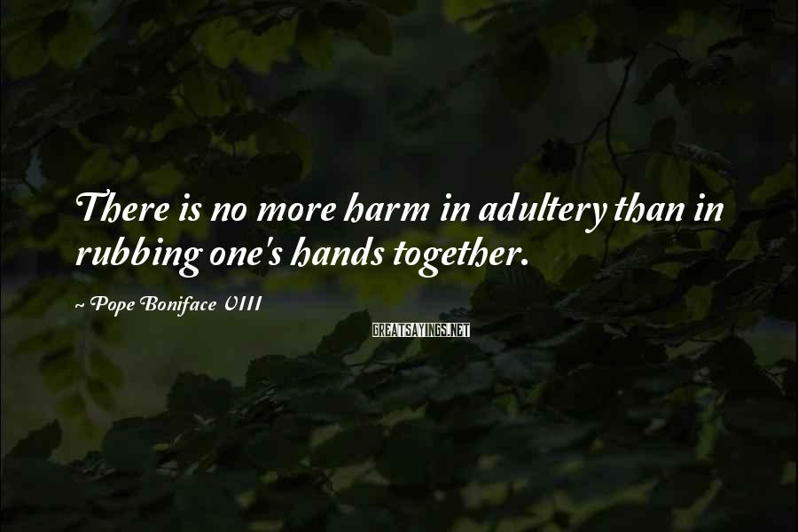 Pope Boniface VIII Sayings: There is no more harm in adultery than in rubbing one's hands together.