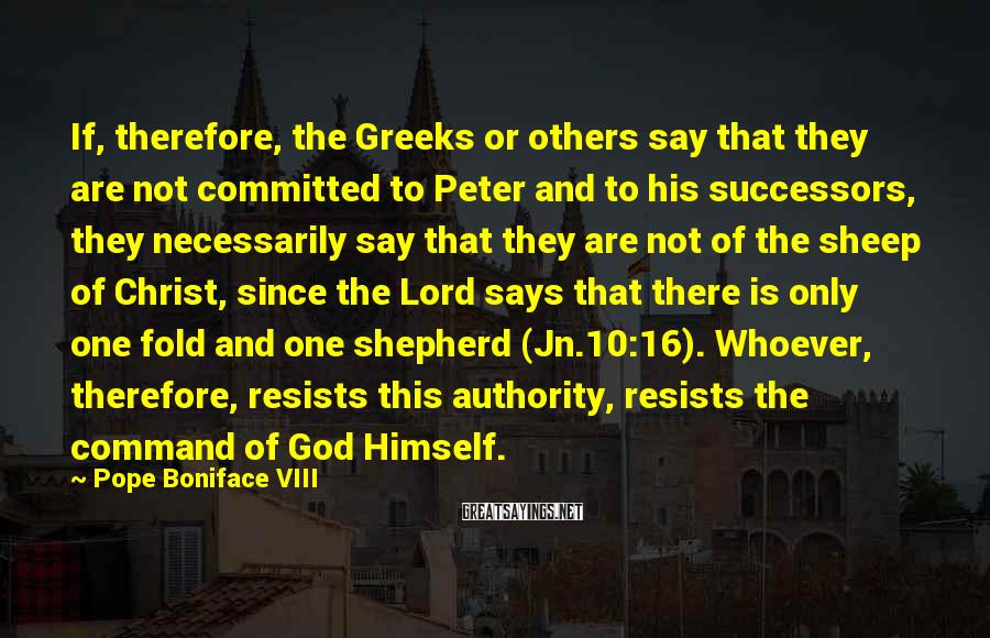 Pope Boniface VIII Sayings: If, therefore, the Greeks or others say that they are not committed to Peter and
