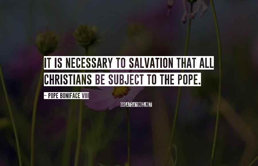 Pope Boniface VIII Sayings: It is necessary to salvation that all Christians be subject to the pope.