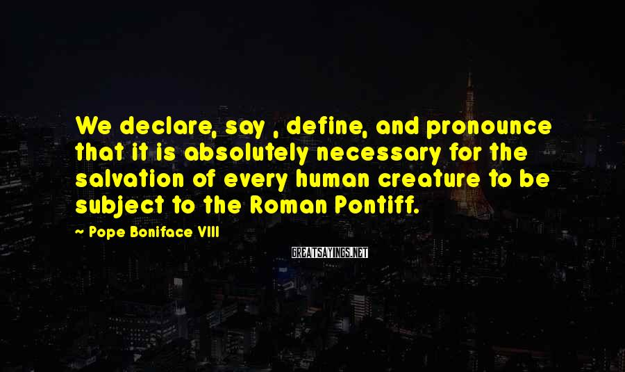 Pope Boniface VIII Sayings: We declare, say , define, and pronounce that it is absolutely necessary for the salvation