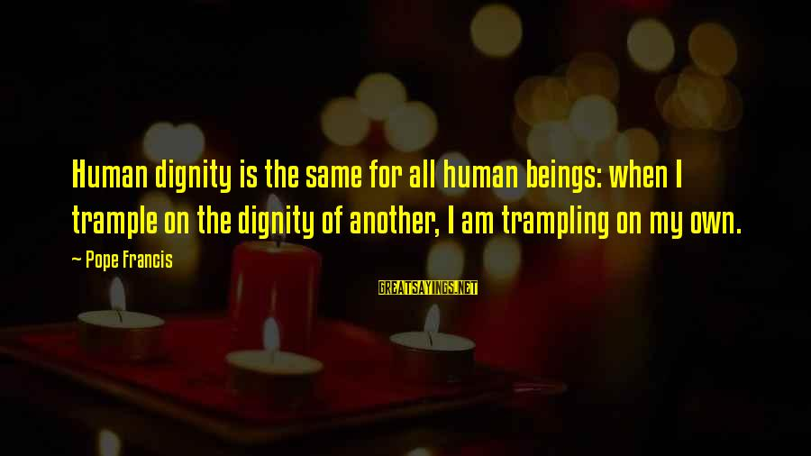 Pope Francis Human Dignity Sayings By Pope Francis: Human dignity is the same for all human beings: when I trample on the dignity