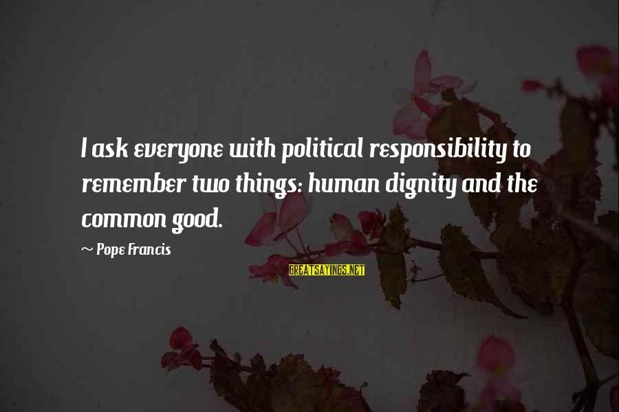 Pope Francis Human Dignity Sayings By Pope Francis: I ask everyone with political responsibility to remember two things: human dignity and the common