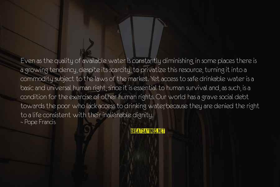 Pope Francis Human Dignity Sayings By Pope Francis: Even as the quality of available water is constantly diminishing, in some places there is