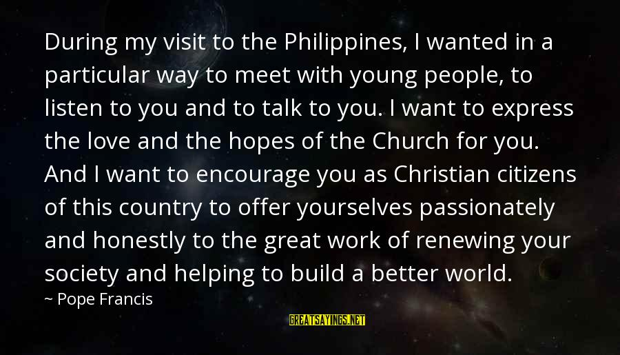 Pope Francis Visit Sayings By Pope Francis: During my visit to the Philippines, I wanted in a particular way to meet with
