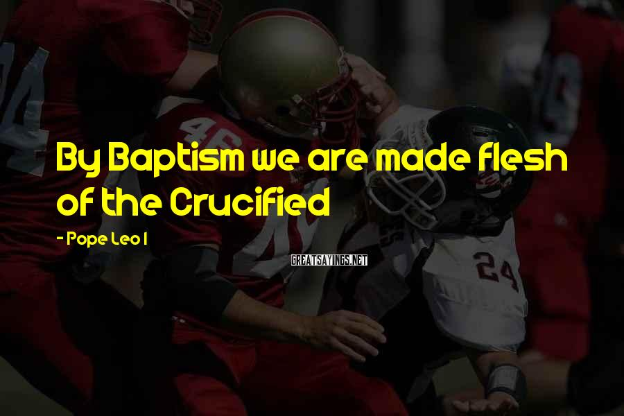 Pope Leo I Sayings: By Baptism we are made flesh of the Crucified