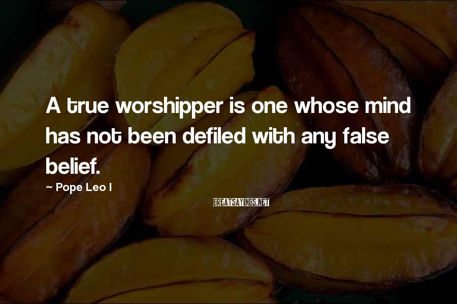 Pope Leo I Sayings: A true worshipper is one whose mind has not been defiled with any false belief.
