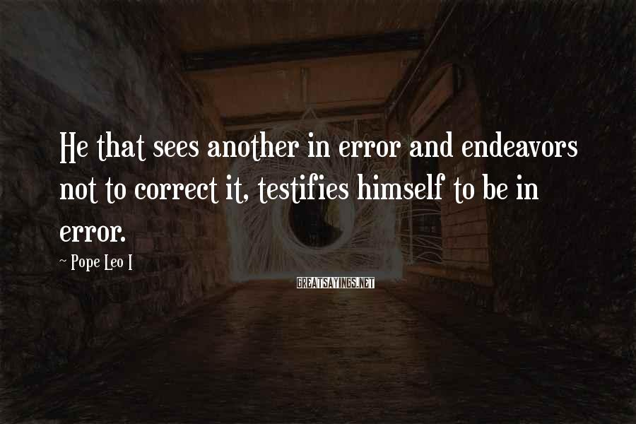 Pope Leo I Sayings: He that sees another in error and endeavors not to correct it, testifies himself to