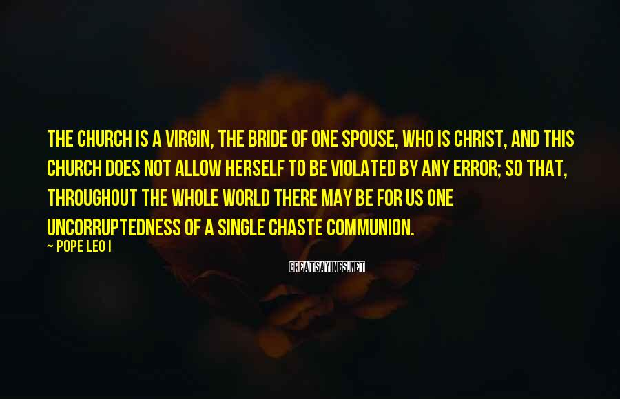Pope Leo I Sayings: The Church is a virgin, the bride of one Spouse, Who is Christ, and this