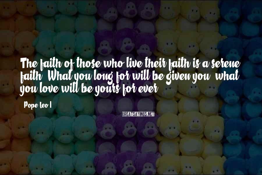 Pope Leo I Sayings: The faith of those who live their faith is a serene faith. What you long