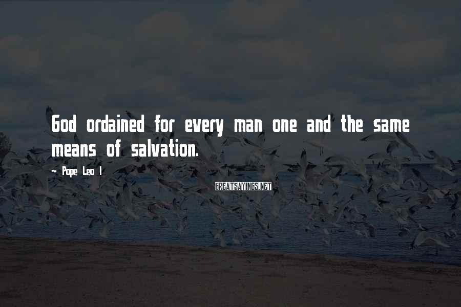 Pope Leo I Sayings: God ordained for every man one and the same means of salvation.
