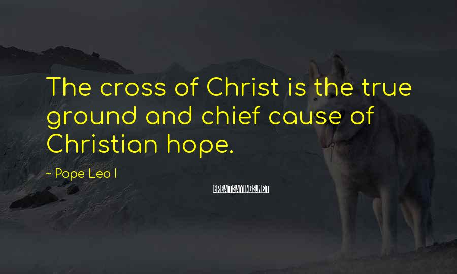 Pope Leo I Sayings: The cross of Christ is the true ground and chief cause of Christian hope.