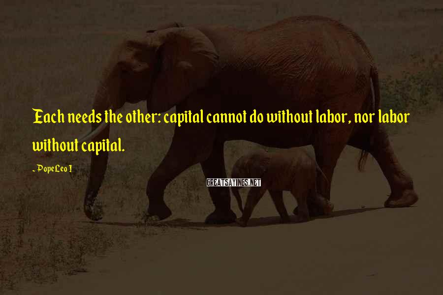 Pope Leo I Sayings: Each needs the other: capital cannot do without labor, nor labor without capital.