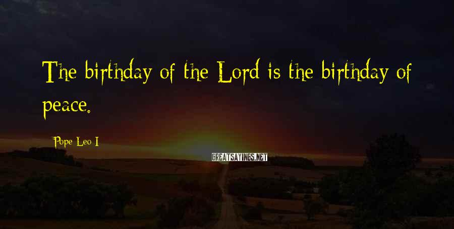 Pope Leo I Sayings: The birthday of the Lord is the birthday of peace.