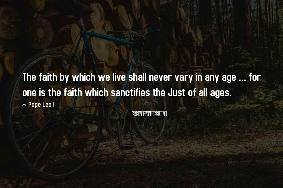 Pope Leo I Sayings: The faith by which we live shall never vary in any age ... for one