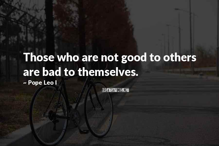 Pope Leo I Sayings: Those who are not good to others are bad to themselves.